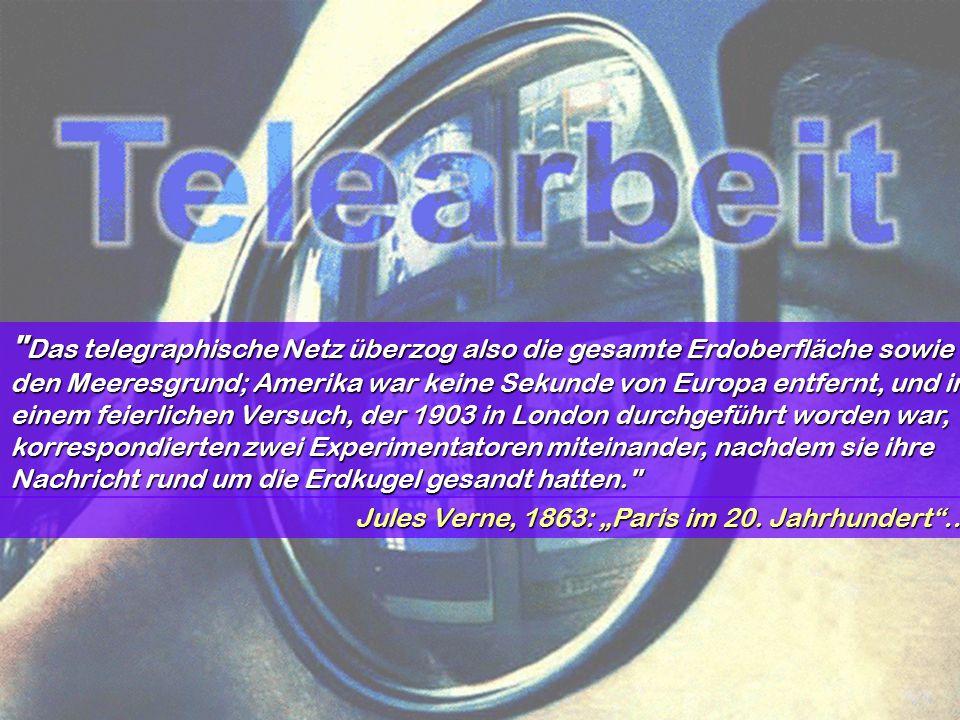 """(c) Helmut Schöller, 2005, Telearbeit,Die Auswirkungen des Einsatzes von IT und vernetzten Systemen in Arbeitswelt und Gesellschaft2 T e l e a r b e i t Jules verne Das telegraphische Netz überzog also die gesamte Erdoberfläche sowie den Meeresgrund; Amerika war keine Sekunde von Europa entfernt, und in einem feierlichen Versuch, der 1903 in London durchgeführt worden war, korrespondierten zwei Experimentatoren miteinander, nachdem sie ihre Nachricht rund um die Erdkugel gesandt hatten. Jules Verne, 1863: """"Paris im 20."""