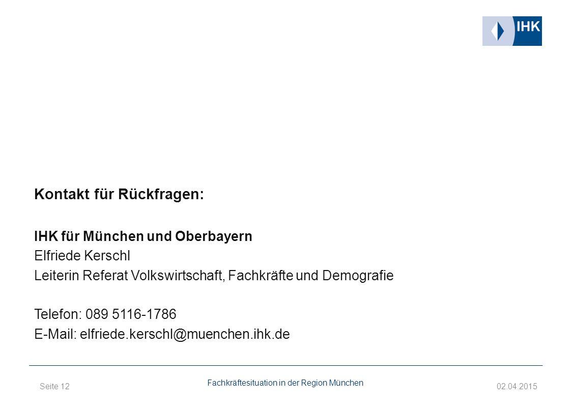 Kontakt für Rückfragen: IHK für München und Oberbayern Elfriede Kerschl Leiterin Referat Volkswirtschaft, Fachkräfte und Demografie Telefon: 089 5116-1786 E-Mail: elfriede.kerschl@muenchen.ihk.de Fachkräftesituation in der Region München Seite 12 02.04.2015