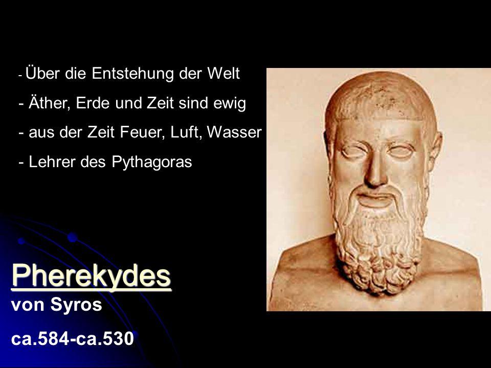 Pherekydes Pherekydes Pherekydes von Syros ca.584-ca.530 - Über die Entstehung der Welt - Äther, Erde und Zeit sind ewig - aus der Zeit Feuer, Luft, W
