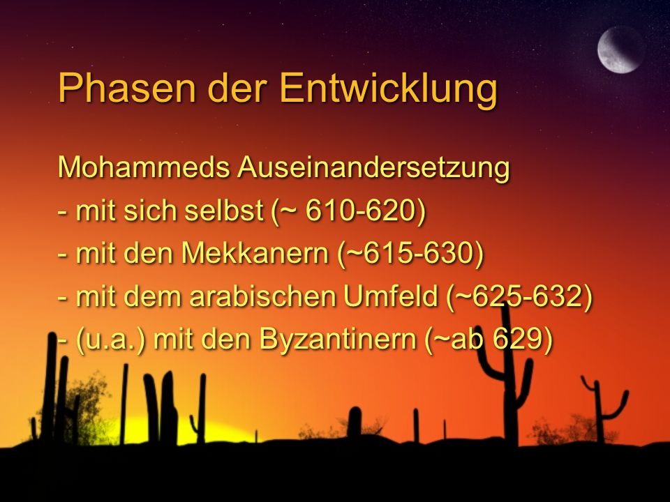 Phasen der Entwicklung Mohammeds Auseinandersetzung - mit sich selbst (~ 610-620) - mit den Mekkanern (~615-630) - mit dem arabischen Umfeld (~625-632