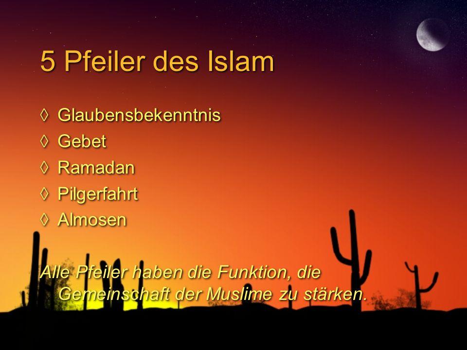5 Pfeiler des Islam ◊Glaubensbekenntnis ◊Gebet ◊Ramadan ◊Pilgerfahrt ◊Almosen Alle Pfeiler haben die Funktion, die Gemeinschaft der Muslime zu stärken