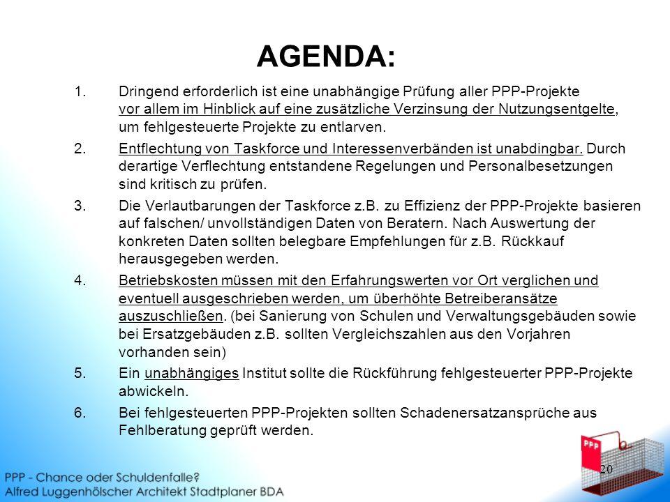 20 1.Dringend erforderlich ist eine unabhängige Prüfung aller PPP-Projekte vor allem im Hinblick auf eine zusätzliche Verzinsung der Nutzungsentgelte, um fehlgesteuerte Projekte zu entlarven.