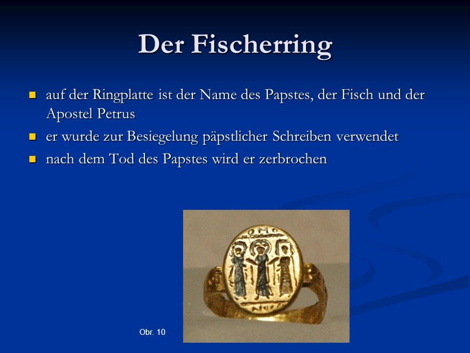 Der Fischerring auf der Ringplatte ist der Name des Papstes, der Fisch und der Apostel Petrus auf der Ringplatte ist der Name des Papstes, der Fisch und der Apostel Petrus er wurde zur Besiegelung päpstlicher Schreiben verwendet er wurde zur Besiegelung päpstlicher Schreiben verwendet nach dem Tod des Papstes wird er zerbrochen nach dem Tod des Papstes wird er zerbrochen Obr.