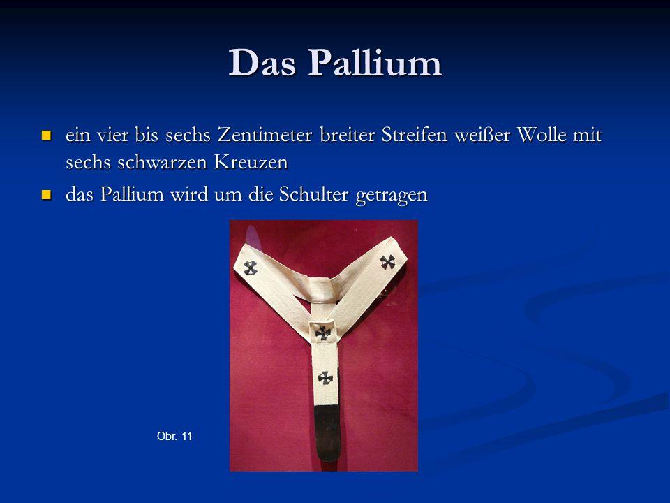 Das Pallium ein vier bis sechs Zentimeter breiter Streifen weißer Wolle mit sechs schwarzen Kreuzen ein vier bis sechs Zentimeter breiter Streifen weißer Wolle mit sechs schwarzen Kreuzen das Pallium wird um die Schulter getragen das Pallium wird um die Schulter getragen Obr.