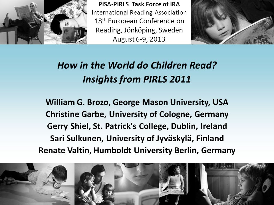 PISA-PIRLS Task Force of IRA International Reading Association 18 th European Conference on Reading, Jönköping, Sweden August 6-9, 2013 How in the Wor