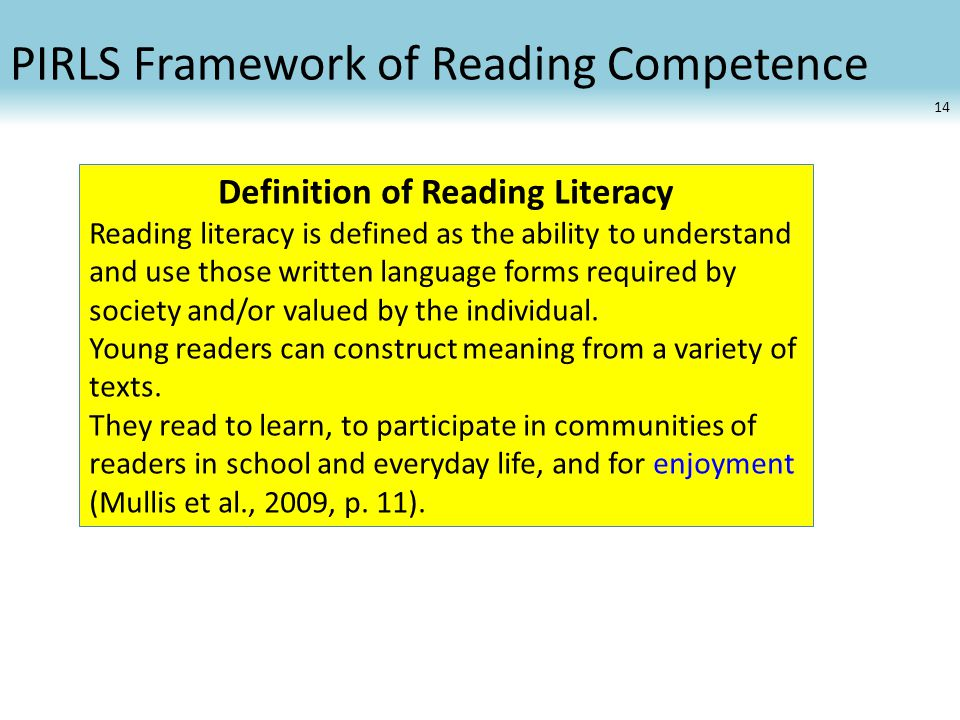 PIRLS Framework of Reading Competence Definition of Reading Literacy Reading literacy is defined as the ability to understand and use those written language forms required by society and/or valued by the individual.