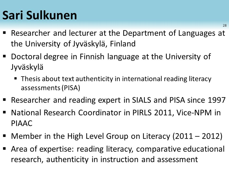 Sari Sulkunen  Researcher and lecturer at the Department of Languages at the University of Jyväskylä, Finland  Doctoral degree in Finnish language at the University of Jyväskylä  Thesis about text authenticity in international reading literacy assessments (PISA)  Researcher and reading expert in SIALS and PISA since 1997  National Research Coordinator in PIRLS 2011, Vice-NPM in PIAAC  Member in the High Level Group on Literacy (2011 – 2012)  Area of expertise: reading literacy, comparative educational research, authenticity in instruction and assessment 28