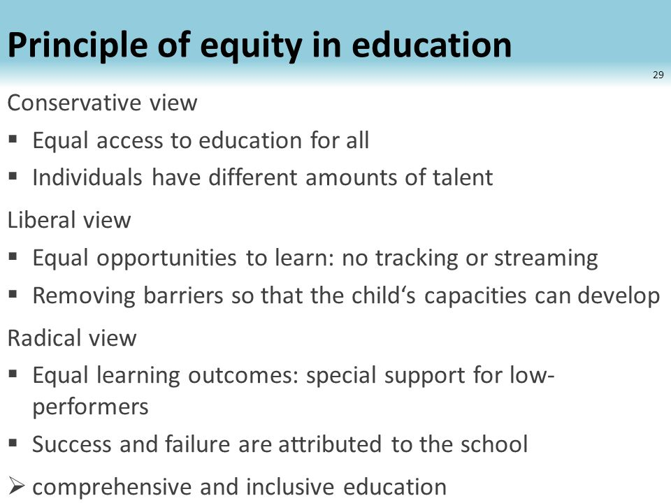 Principle of equity in education Conservative view  Equal access to education for all  Individuals have different amounts of talent Liberal view  Equal opportunities to learn: no tracking or streaming  Removing barriers so that the child's capacities can develop Radical view  Equal learning outcomes: special support for low- performers  Success and failure are attributed to the school  comprehensive and inclusive education 29