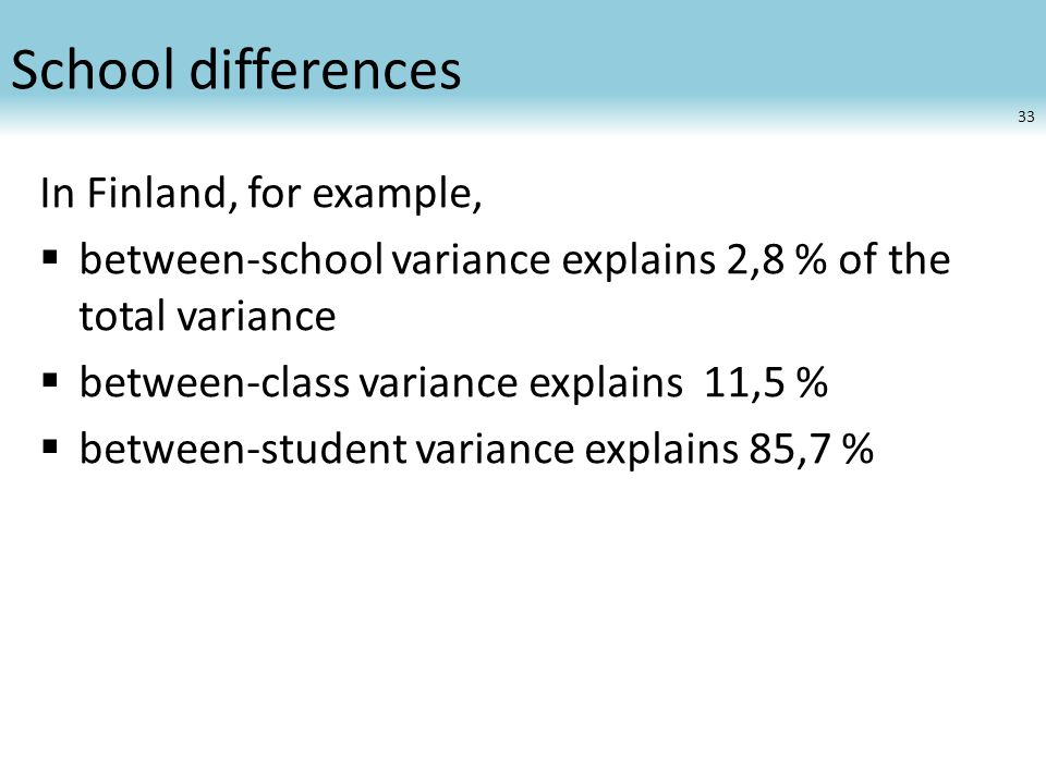 School differences In Finland, for example,  between-school variance explains 2,8 % of the total variance  between-class variance explains 11,5 %  between-student variance explains 85,7 % 33