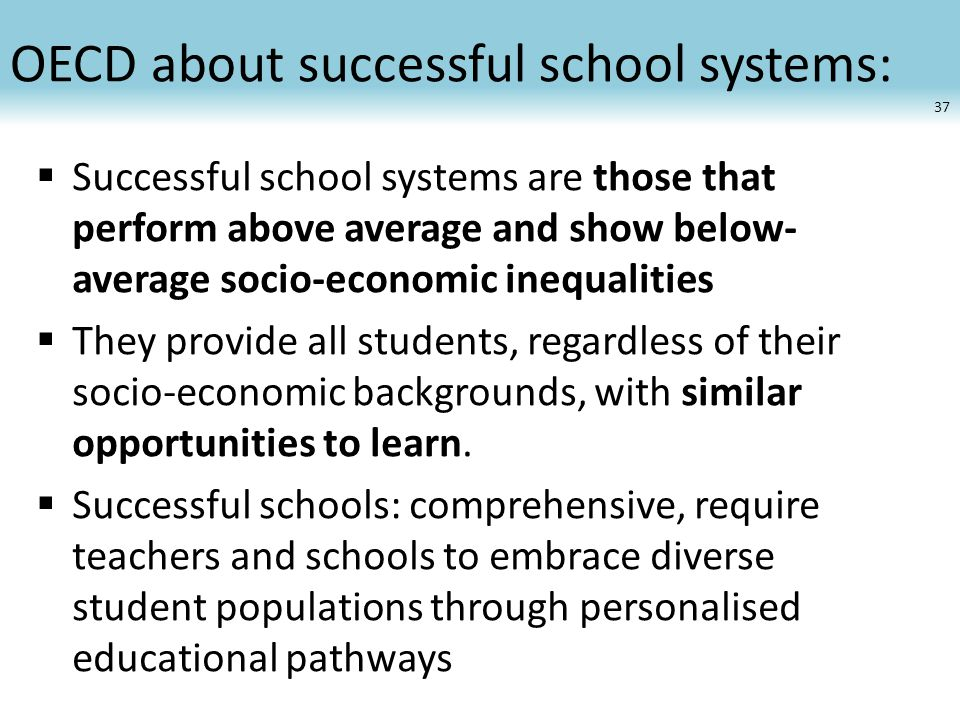OECD about successful school systems:  Successful school systems are those that perform above average and show below- average socio-economic inequali