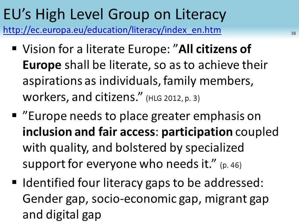 EU's High Level Group on Literacy      Vision for a literate Europe: All citizens of Europe shall be literate, so as to achieve their aspirations as individuals, family members, workers, and citizens. (HLG 2012, p.