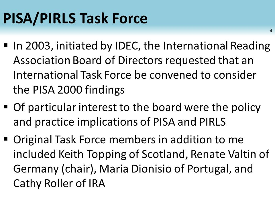 PISA/PIRLS Task Force  Generated reports and PowerPoint slide shows available at the IRA website  Given numerous presentations at national and international conferences  After a 2-3 year period of relative dormancy, the Task Force was given new life in 2010 when the IRA Board of Directors authorized its reconstitution to coincide with findings from PISA 2009 5