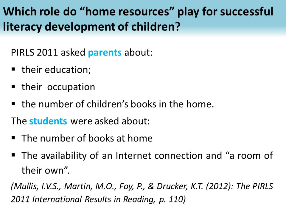 PIRLS 2011 asked parents about:  their education;  their occupation  the number of children's books in the home. The students were asked about:  T