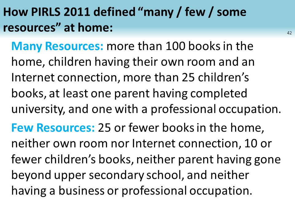 How PIRLS 2011 defined many / few / some resources at home: Many Resources: more than 100 books in the home, children having their own room and an Internet connection, more than 25 children's books, at least one parent having completed university, and one with a professional occupation.