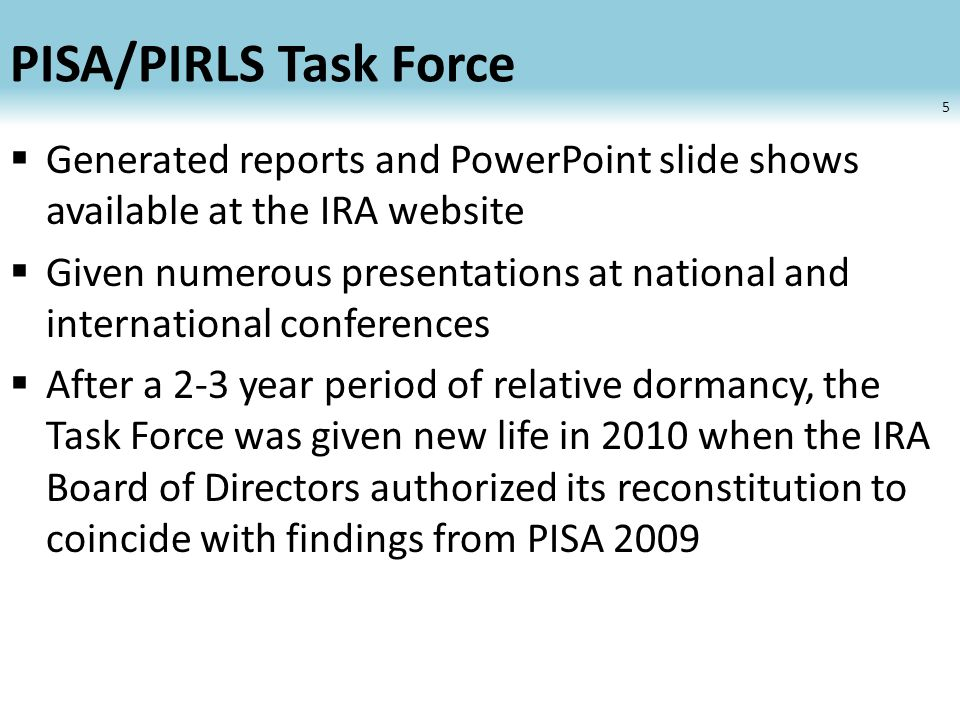 PISA/PIRLS Task Force  Generated reports and PowerPoint slide shows available at the IRA website  Given numerous presentations at national and international conferences  After a 2-3 year period of relative dormancy, the Task Force was given new life in 2010 when the IRA Board of Directors authorized its reconstitution to coincide with findings from PISA