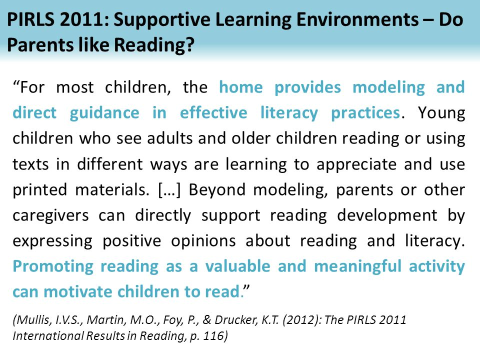 PIRLS 2011: Supportive Learning Environments in reading performance in general: the target countries 52 For most children, the home provides modeling and direct guidance in effective literacy practices.