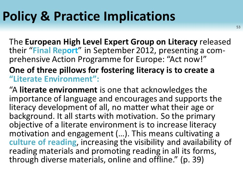 Policy & Practice Implications The European High Level Expert Group on Literacy released their Final Report in September 2012, presenting a com- prehensive Action Programme for Europe: Act now! One of three pillows for fostering literacy is to create a Literate Environment : A literate environment is one that acknowledges the importance of language and encourages and supports the literacy development of all, no matter what their age or background.