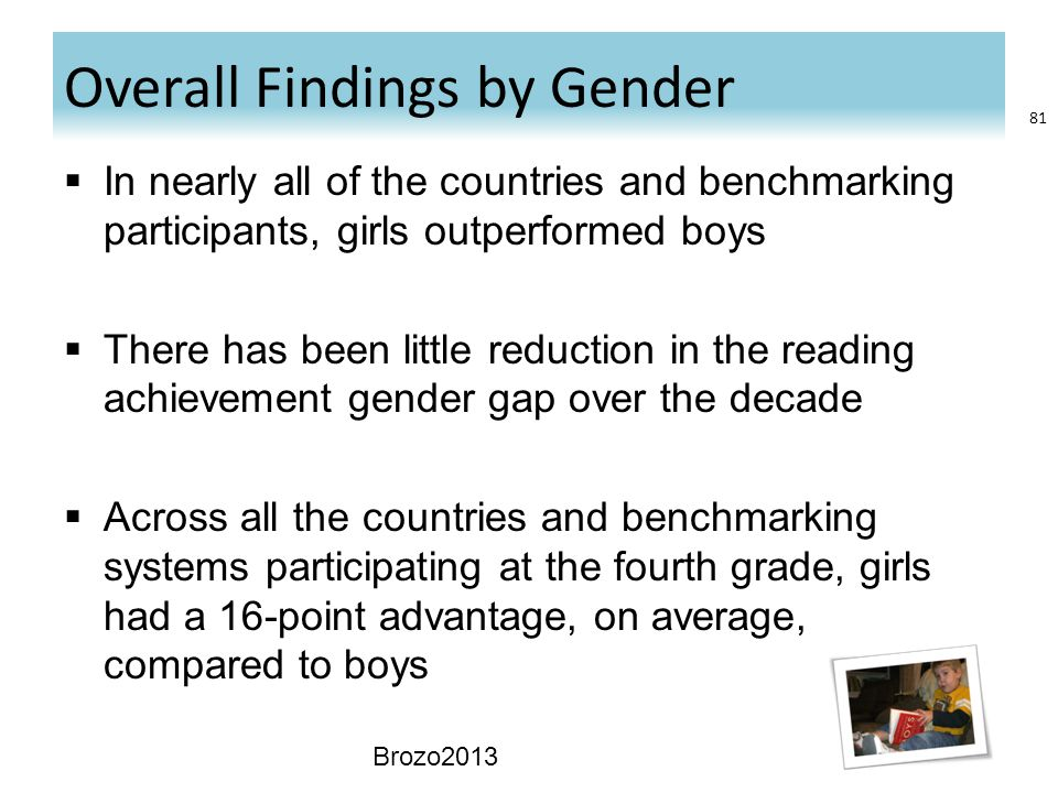 Overall Findings by Gender  In nearly all of the countries and benchmarking participants, girls outperformed boys  There has been little reduction in the reading achievement gender gap over the decade  Across all the countries and benchmarking systems participating at the fourth grade, girls had a 16-point advantage, on average, compared to boys Brozo