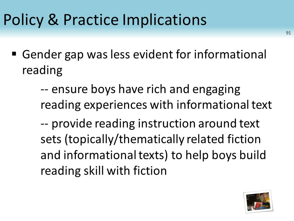 Policy & Practice Implications  Gender gap was less evident for informational reading -- ensure boys have rich and engaging reading experiences with informational text -- provide reading instruction around text sets (topically/thematically related fiction and informational texts) to help boys build reading skill with fiction 91