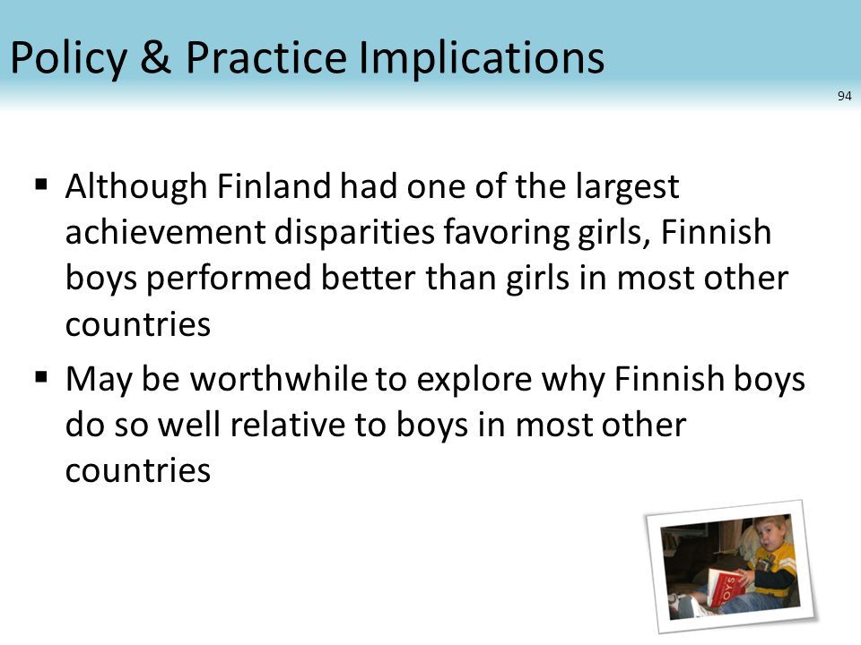 Policy & Practice Implications  Although Finland had one of the largest achievement disparities favoring girls, Finnish boys performed better than girls in most other countries  May be worthwhile to explore why Finnish boys do so well relative to boys in most other countries 94