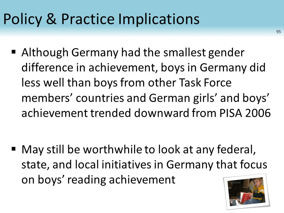 Policy & Practice Implications  Although Germany had the smallest gender difference in achievement, boys in Germany did less well than boys from othe