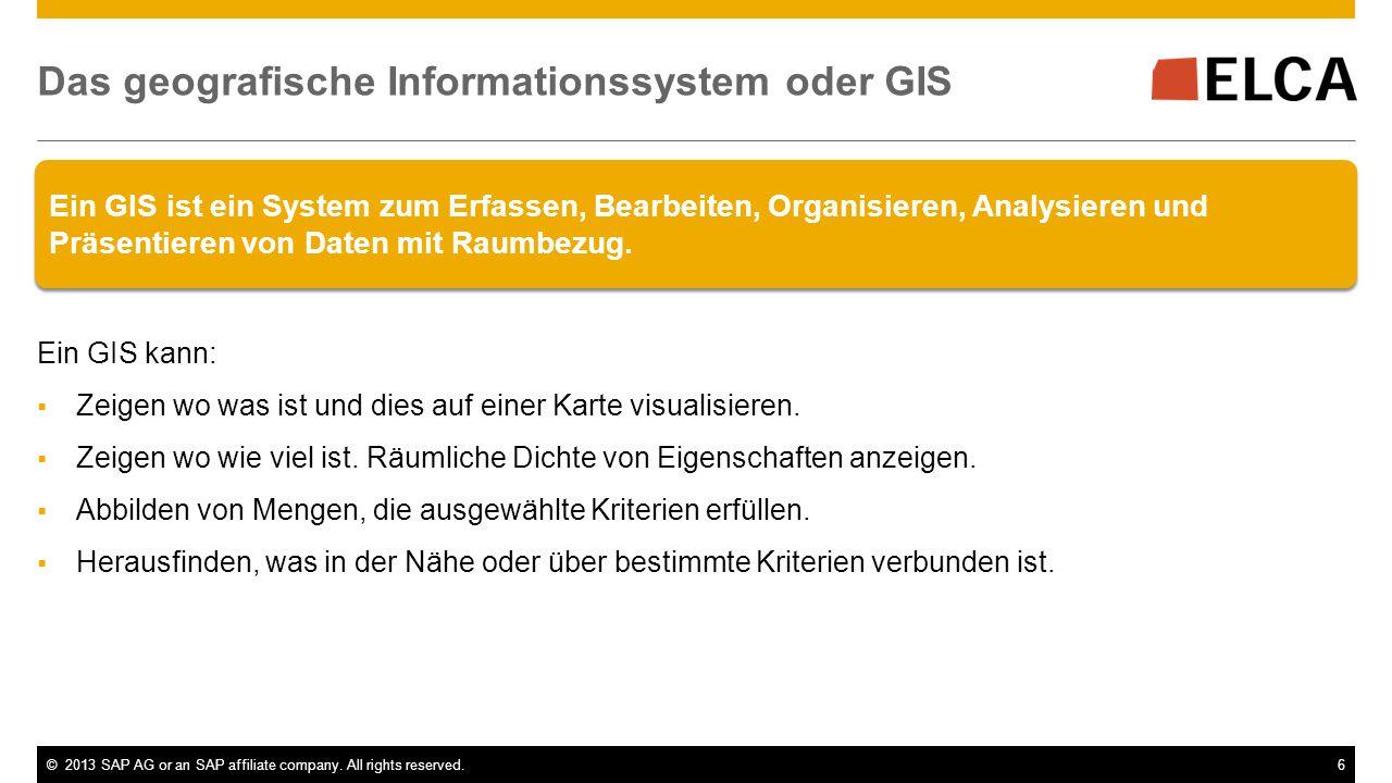 ©2013 SAP AG or an SAP affiliate company. All rights reserved.6 Ein GIS ist ein System zum Erfassen, Bearbeiten, Organisieren, Analysieren und Präsent