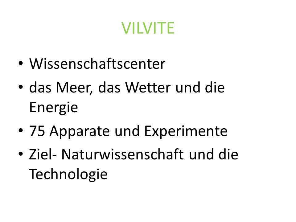 VILVITE Wissenschaftscenter das Meer, das Wetter und die Energie 75 Apparate und Experimente Ziel- Naturwissenschaft und die Technologie