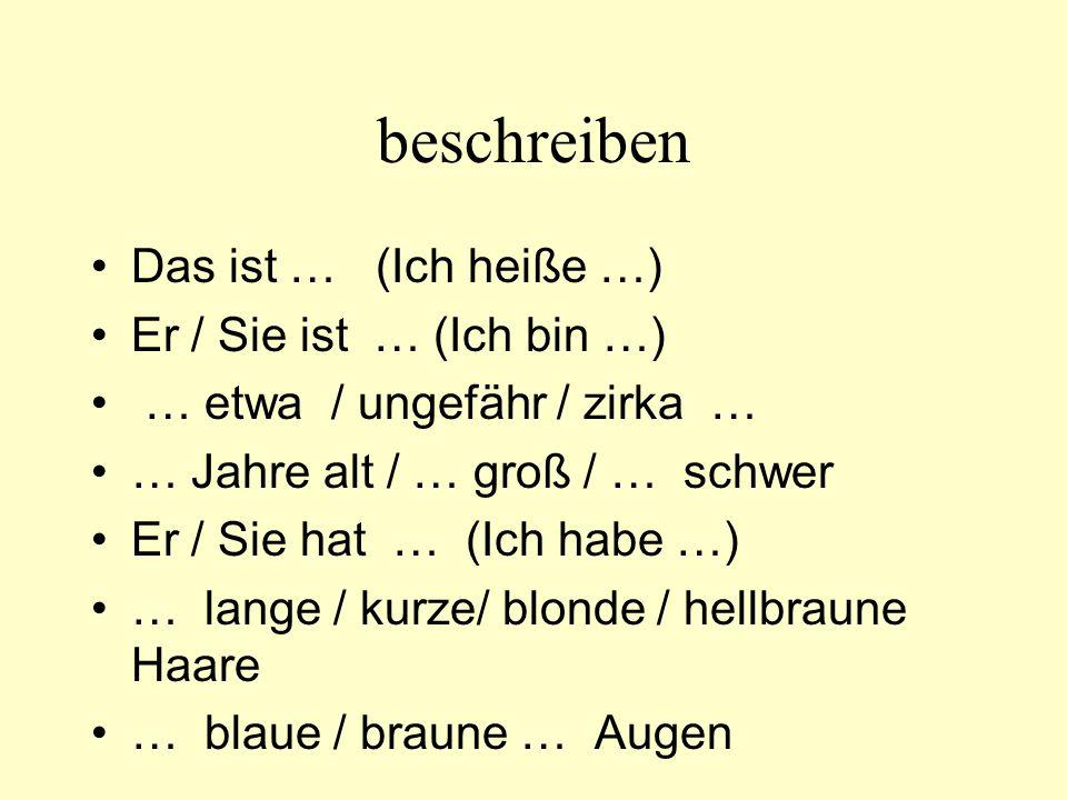 beschreiben Das ist … (Ich heiße …) Er / Sie ist … (Ich bin …) … etwa / ungefähr / zirka … … Jahre alt / … groß / … schwer Er / Sie hat … (Ich habe …) … lange / kurze/ blonde / hellbraune Haare … blaue / braune … Augen tragen = er/sie trägt … –to wear = he/she wears anhaben = er/sie hat … an –to have on = he/she has on … –Er hat eine braune Hose an.
