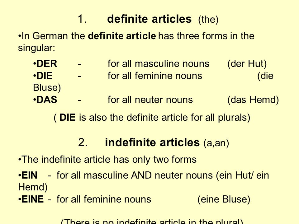 1.definite articles (the) In German the definite article has three forms in the singular: DER- for all masculine nouns(der Hut) DIE -for all feminine
