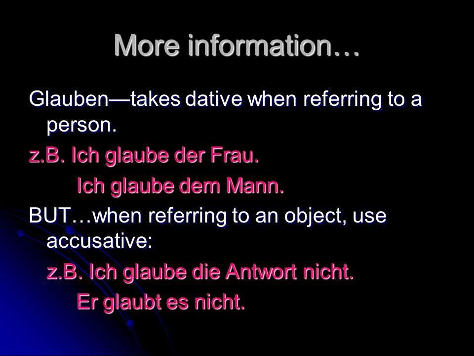 More information… Glauben—takes dative when referring to a person. z.B. Ich glaube der Frau. Ich glaube dem Mann. BUT…when referring to an object, use