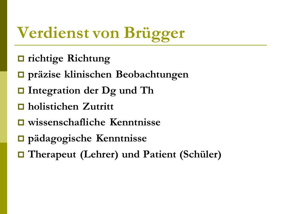 Verdienst von Brügger  richtige Richtung  präzise klinischen Beobachtungen  Integration der Dg und Th  holistichen Zutritt  wissenschafliche Kenntnisse  pädagogische Kenntnisse  Therapeut (Lehrer) und Patient (Schüler)