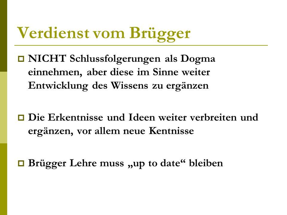 Verdienst vom Brügger  NICHT Schlussfolgerungen als Dogma einnehmen, aber diese im Sinne weiter Entwicklung des Wissens zu ergänzen  Die Erkentnisse