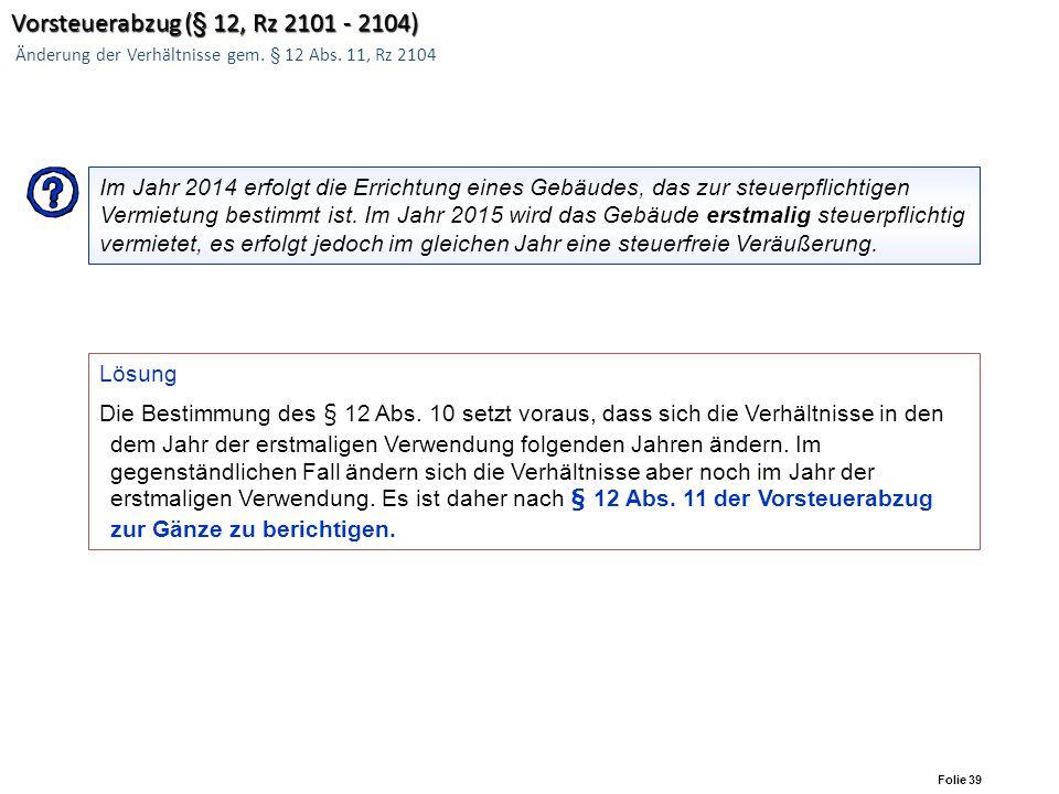 Folie 38 Vorsteuerabzug (§ 12, Rz 2101 - 2104) Vorsteuerabzug (§ 12, Rz 2101 - 2104) Änderung der Verhältnisse gem. § 12 Abs. 11, Rz 2101-2104 Änderun