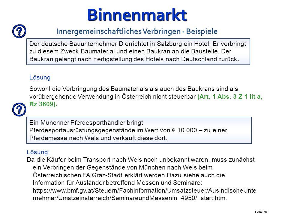 Folie 75 Binnenmarkt Binnenmarkt Innergemeinschaftliches Verbringen Entspricht der Bemessungsgrundlage beim Entnahmeeigenverbrauch (Rz 3931) bemisst s