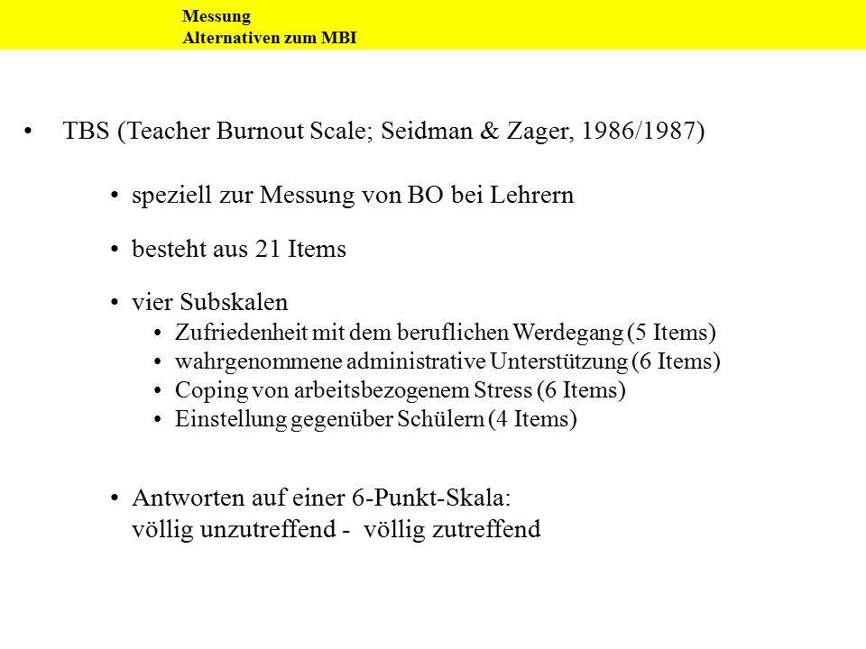 Messung Alternativen zum MBI TBS (Teacher Burnout Scale; Seidman & Zager, 1986/1987) speziell zur Messung von BO bei Lehrern besteht aus 21 Items vier