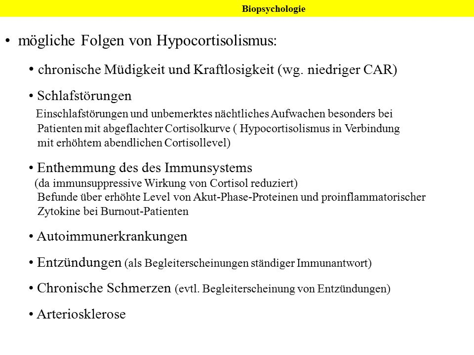 Biopsychologie mögliche Folgen von Hypocortisolismus: chronische Müdigkeit und Kraftlosigkeit (wg. niedriger CAR) Schlafstörungen Einschlafstörungen u