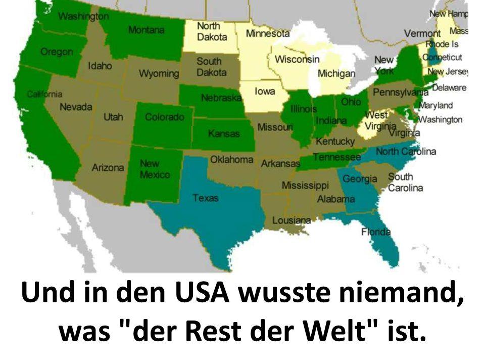 Und in den USA wusste niemand, was der Rest der Welt ist.