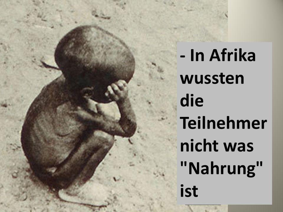 - In Afrika wussten die Teilnehmer nicht was Nahrung ist