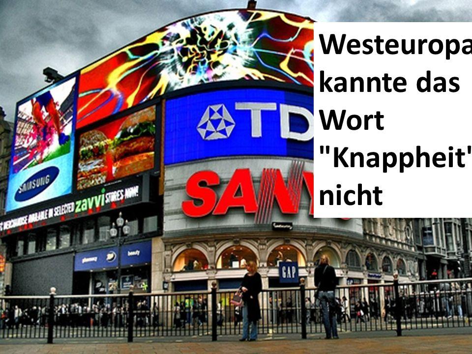 Westeuropa kannte das Wort Knappheit nicht