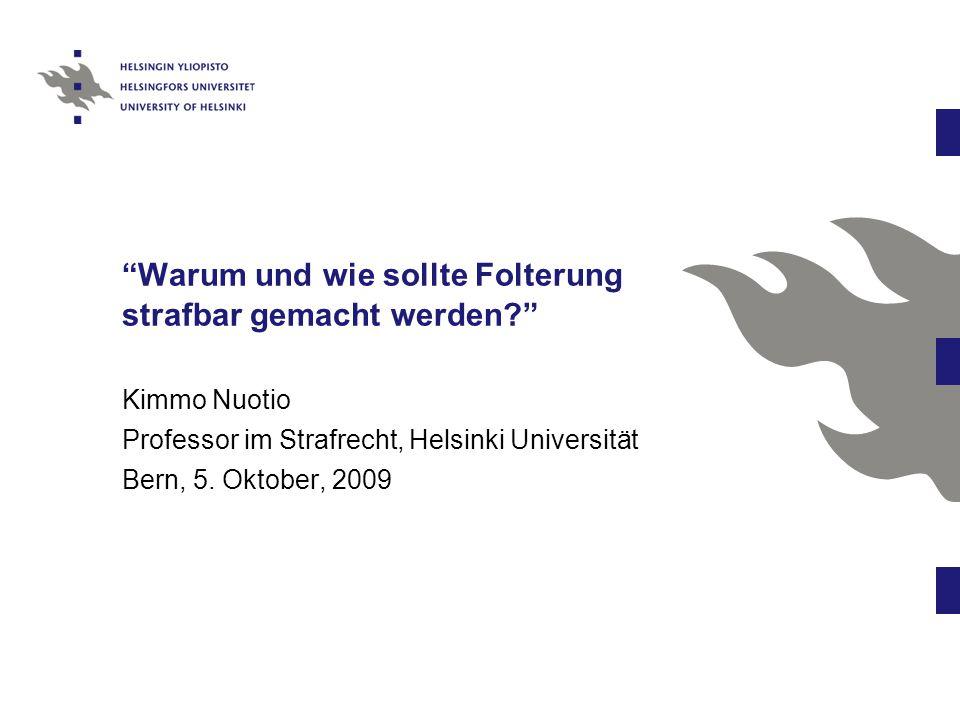 Warum und wie sollte Folterung strafbar gemacht werden Kimmo Nuotio Professor im Strafrecht, Helsinki Universität Bern, 5.