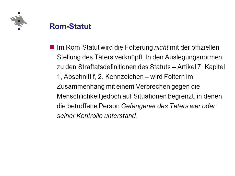 Rom-Statut Im Rom-Statut wird die Folterung nicht mit der offiziellen Stellung des Täters verknüpft.