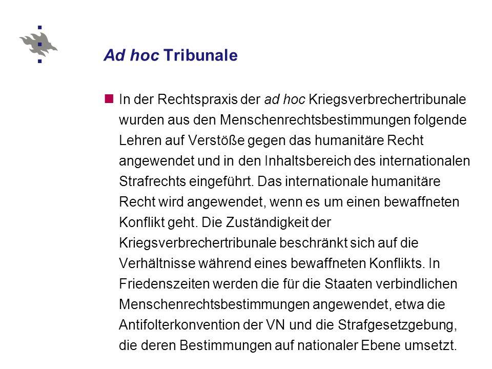 Ad hoc Tribunale In der Rechtspraxis der ad hoc Kriegsverbrechertribunale wurden aus den Menschenrechtsbestimmungen folgende Lehren auf Verstöße gegen das humanitäre Recht angewendet und in den Inhaltsbereich des internationalen Strafrechts eingeführt.