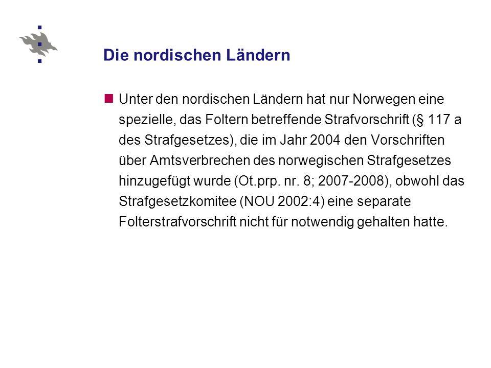 Die nordischen Ländern Unter den nordischen Ländern hat nur Norwegen eine spezielle, das Foltern betreffende Strafvorschrift (§ 117 a des Strafgesetzes), die im Jahr 2004 den Vorschriften über Amtsverbrechen des norwegischen Strafgesetzes hinzugefügt wurde (Ot.prp.