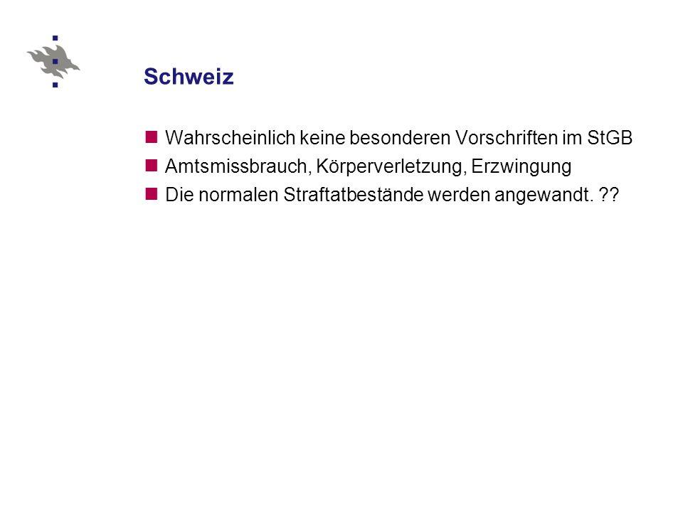 Schweiz Wahrscheinlich keine besonderen Vorschriften im StGB Amtsmissbrauch, Körperverletzung, Erzwingung Die normalen Straftatbestände werden angewandt.