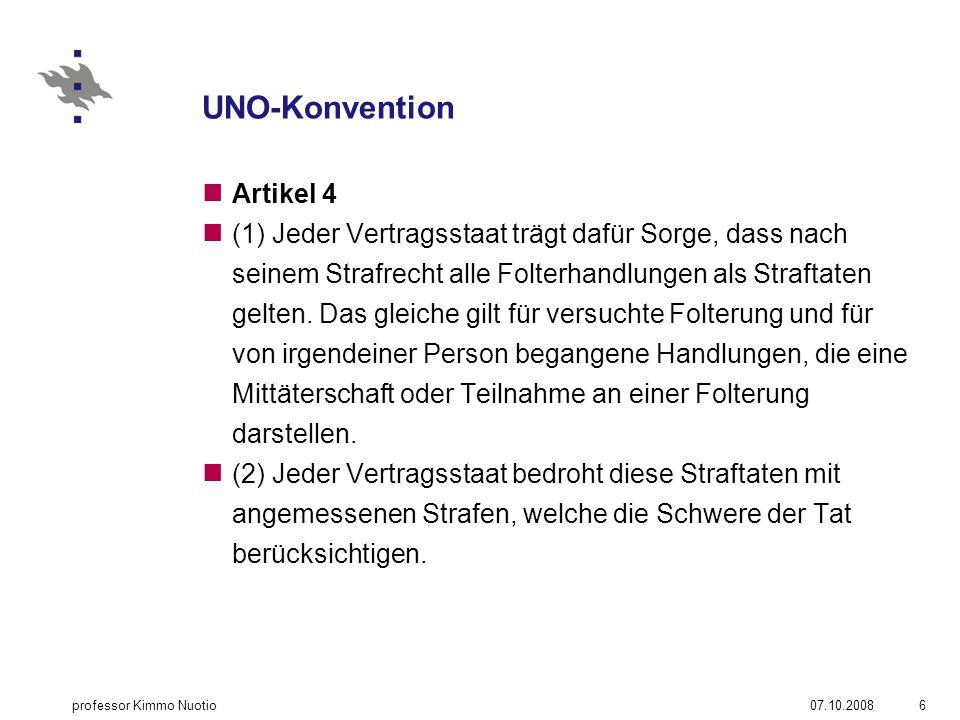 UNO-Konvention Artikel 4 (1) Jeder Vertragsstaat trägt dafür Sorge, dass nach seinem Strafrecht alle Folterhandlungen als Straftaten gelten.