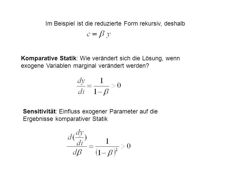 Im Beispiel ist die reduzierte Form rekursiv, deshalb Komparative Statik: Wie verändert sich die Lösung, wenn exogene Variablen marginal verändert werden.