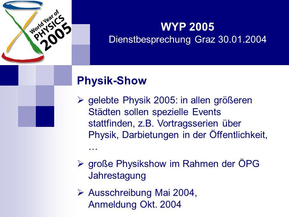 WYP 2005 Dienstbesprechung Graz 30.01.2004 Physik-Show  gelebte Physik 2005: in allen größeren Städten sollen spezielle Events stattfinden, z.B.