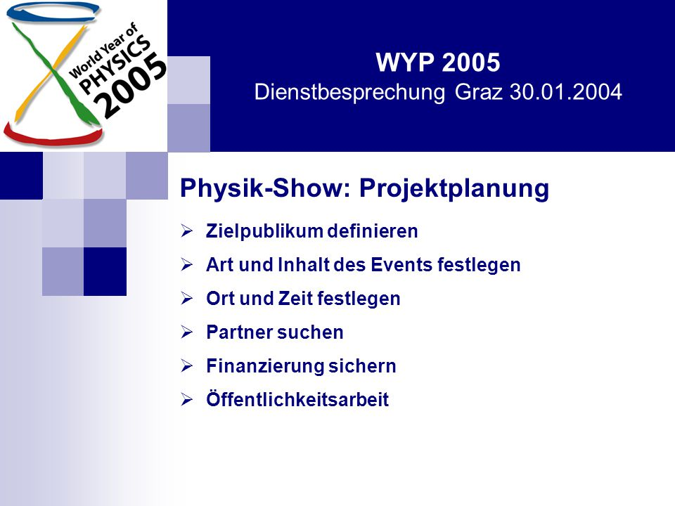 WYP 2005 Dienstbesprechung Graz 30.01.2004 Physik-Show: Projektplanung  Zielpublikum definieren  Art und Inhalt des Events festlegen  Ort und Zeit festlegen  Partner suchen  Finanzierung sichern  Öffentlichkeitsarbeit