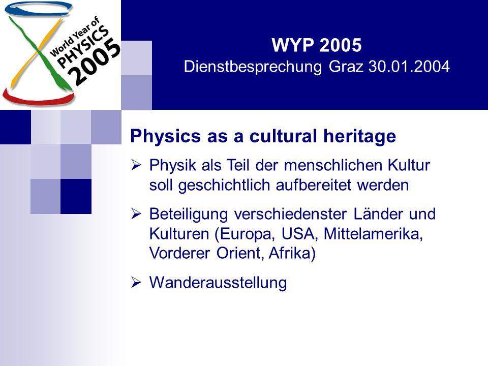 WYP 2005 Dienstbesprechung Graz 30.01.2004 Physics as a cultural heritage  Physik als Teil der menschlichen Kultur soll geschichtlich aufbereitet werden  Beteiligung verschiedenster Länder und Kulturen (Europa, USA, Mittelamerika, Vorderer Orient, Afrika)  Wanderausstellung