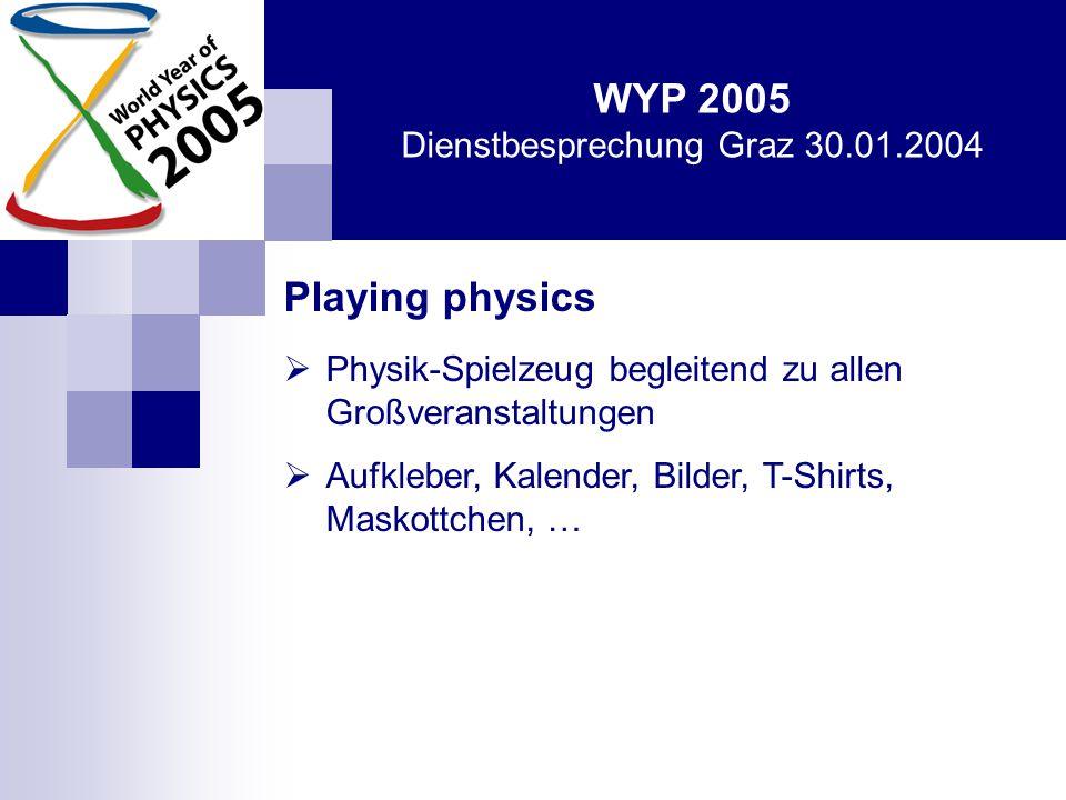 WYP 2005 Dienstbesprechung Graz 30.01.2004 Playing physics  Physik-Spielzeug begleitend zu allen Großveranstaltungen  Aufkleber, Kalender, Bilder, T-Shirts, Maskottchen, …